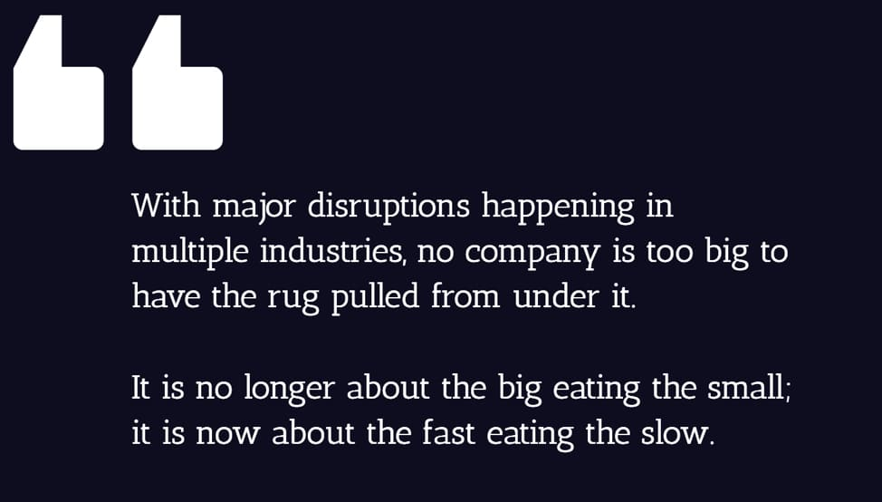 With major disruptions happening in multiple industries, no company is too big to have the rug pulled from under it. It is no longer about the big eating the small; it is now about the fast eating the slow.