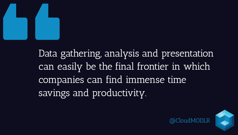 Data gathering, analysis and presentation can easily be the final frontier in which companies can find immense time savings and productivity.